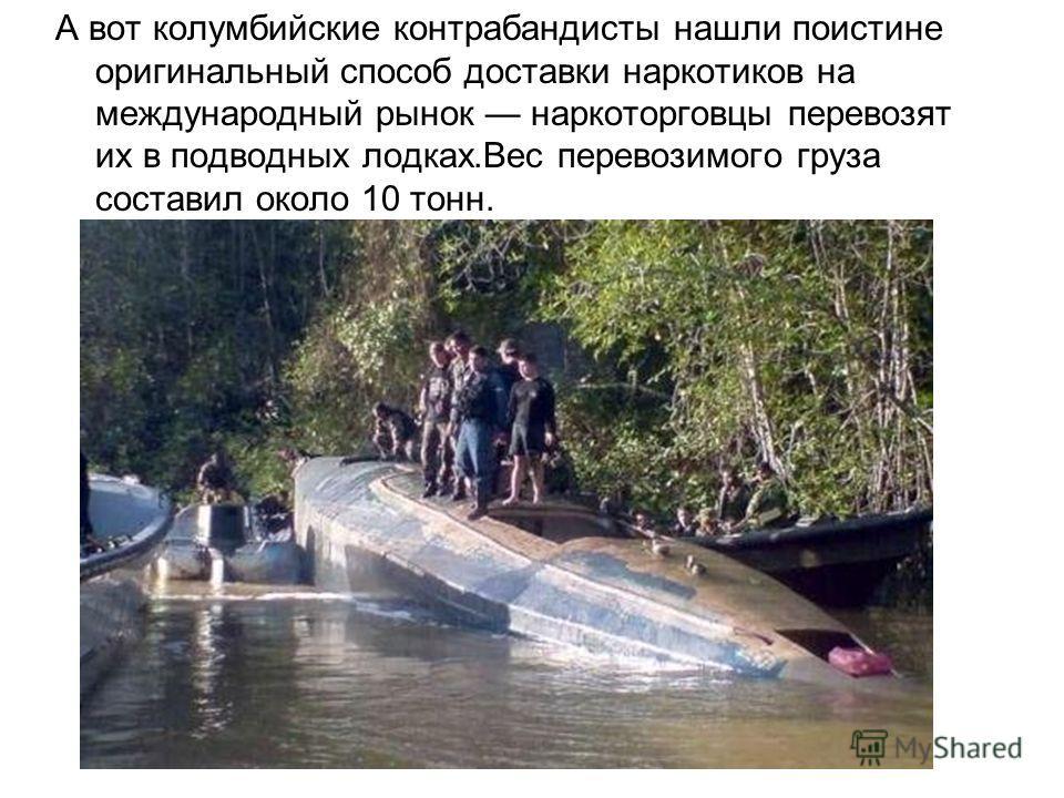 А вот колумбийские контрабандисты нашли поистине оригинальный способ доставки наркотиков на международный рынок наркоторговцы перевозят их в подводных лодках.Вес перевозимого груза составил около 10 тонн.