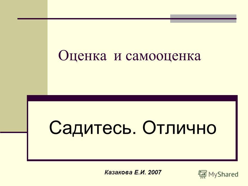 Оценка и самооценка Садитесь. Отлично Казакова Е.И. 2007