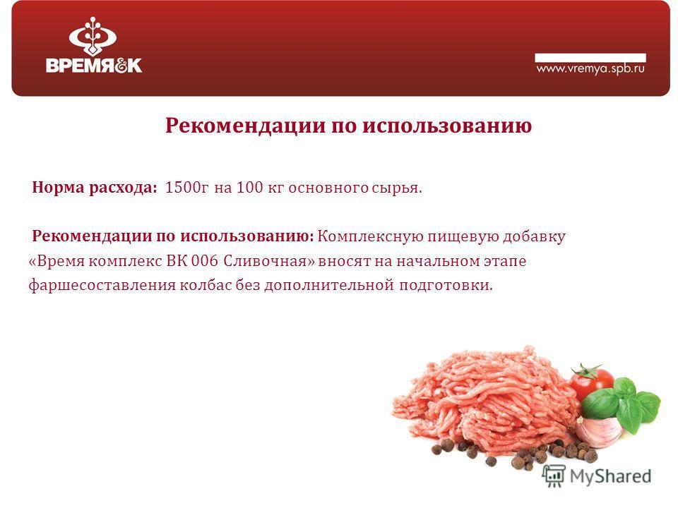 Рекомендации по использованию Норма расхода: 1500г на 100 кг основного сырья. Рекомендации по использованию: Комплексную пищевую добавку «Время комплекс ВК 006 Сливочная» вносят на начальном этапе фаршесоставления колбас без дополнительной подготовки