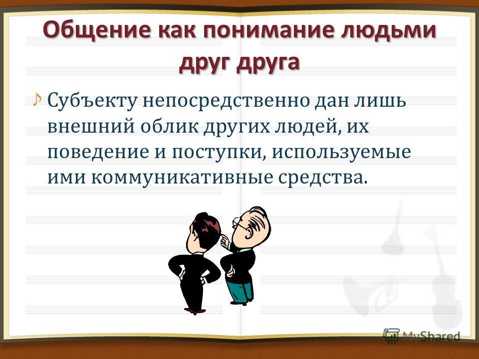 Субъекту непосредственно дан лишь внешний облик других людей, их поведение и поступки, используемые ими коммуникативные средства.
