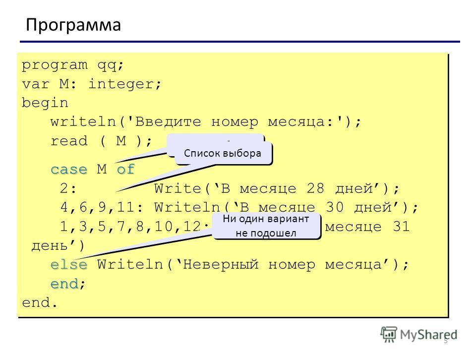 5 Программа program qq; var M: integer; begin writeln('Введите номер месяца:'); read ( M ); caseof case M of 2: Write(В месяце 28 дней); 4,6,9,11: Writeln(В месяце 30 дней); 1,3,5,7,8,10,12: Writeln(В месяце 31 день) else else Writeln(Неверный номер