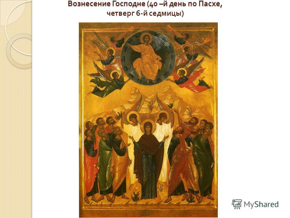 Вознесение Господне (40 – й день по Пасхе, ) Вознесение Господне (40 – й день по Пасхе, четверг 6- й седмицы )