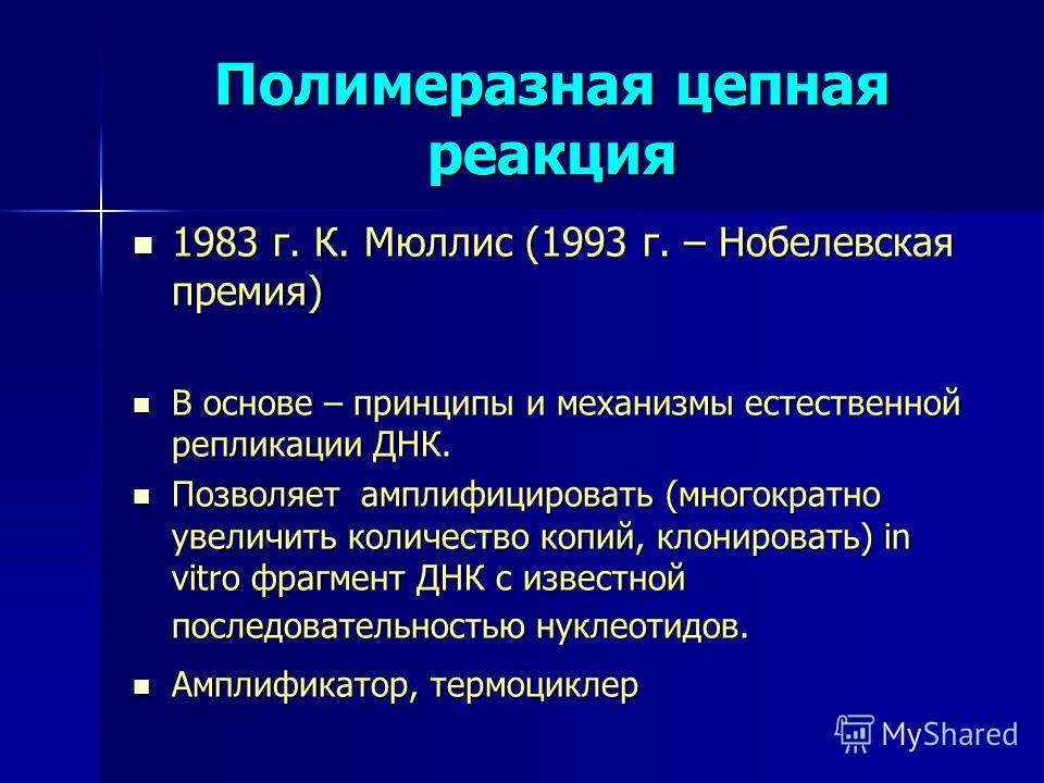 Полимеразная цепная реакция 1983 г. К. Мюллис (1993 г. – Нобелевская премия) 1983 г. К. Мюллис (1993 г. – Нобелевская премия) В основе – принципы и механизмы естественной репликации ДНК. В основе – принципы и механизмы естественной репликации ДНК. По