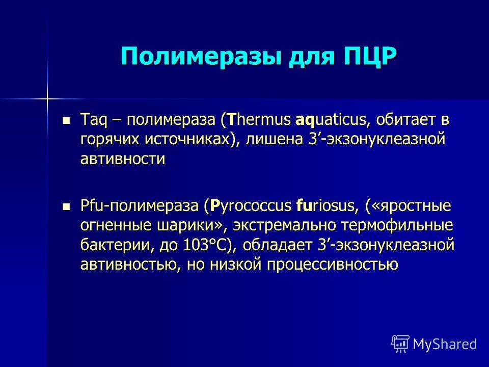 Полимеразы для ПЦР Taq – полимераза (Thermus aquaticus, обитает в горячих источниках), лишена 3-экзонуклеазной автивности Taq – полимераза (Thermus aquaticus, обитает в горячих источниках), лишена 3-экзонуклеазной автивности Pfu-полимераза (Pyrococcu