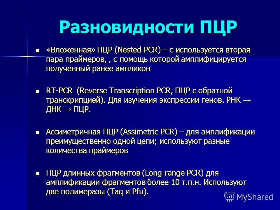 Разновидности ПЦР «Вложенная» ПЦР (Nested PCR) – c используется вторая пара праймеров,, с помощь которой амплифицируется полученный ранее ампликон «Вложенная» ПЦР (Nested PCR) – c используется вторая пара праймеров,, с помощь которой амплифицируется