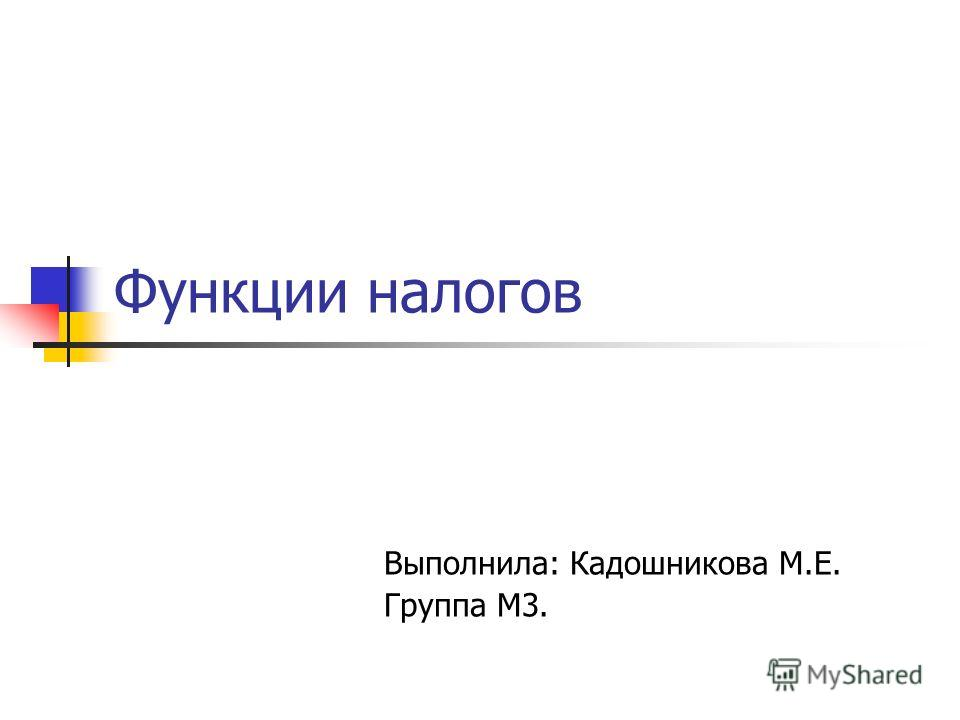Функции налогов Выполнила: Кадошникова М.Е. Группа М3.