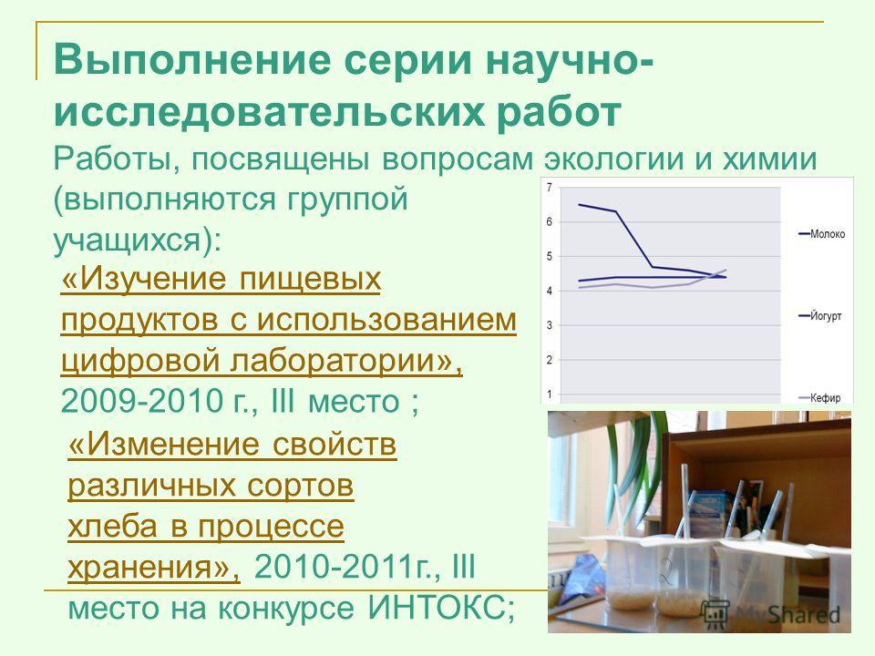 Выполнение серии научно- исследовательских работ Работы, посвящены вопросам экологии и химии (выполняются группой учащихся): «Изучение пищевых продуктов с использованием цифровой лаборатории», 2009-2010 г., III место ; «Изменение свойств различных со
