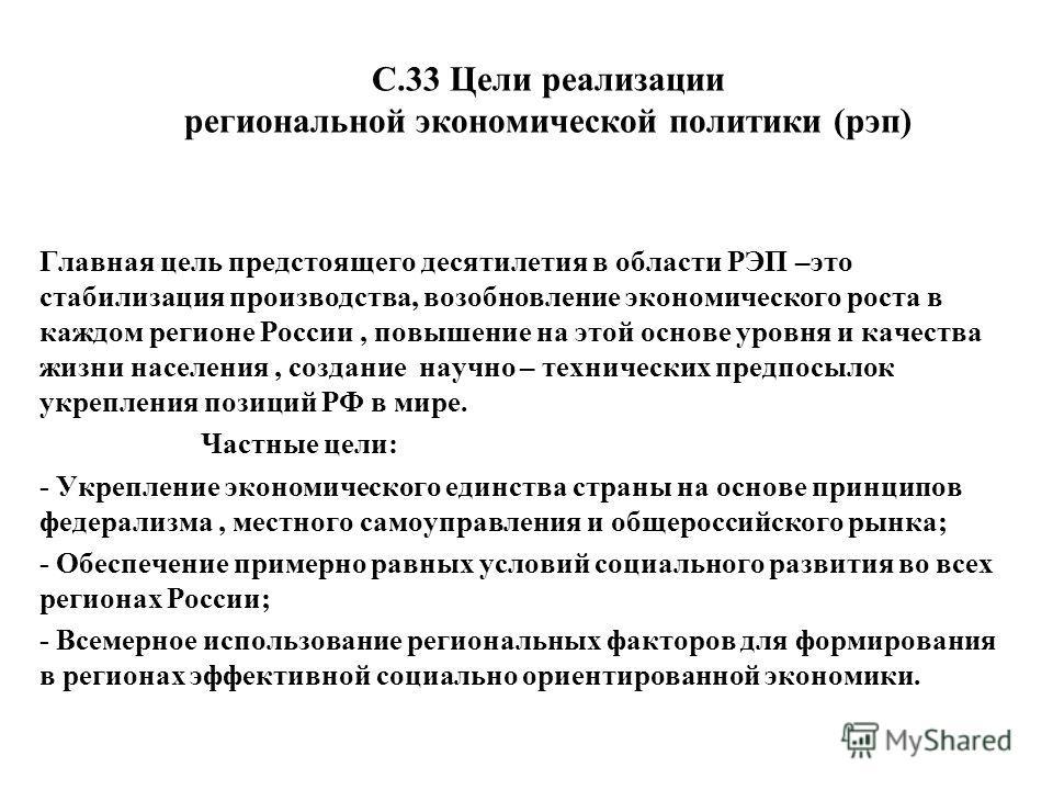 С.33 Цели реализации региональной экономической политики (рэп) Главная цель предстоящего десятилетия в области РЭП –это стабилизация производства, возобновление экономического роста в каждом регионе России, повышение на этой основе уровня и качества