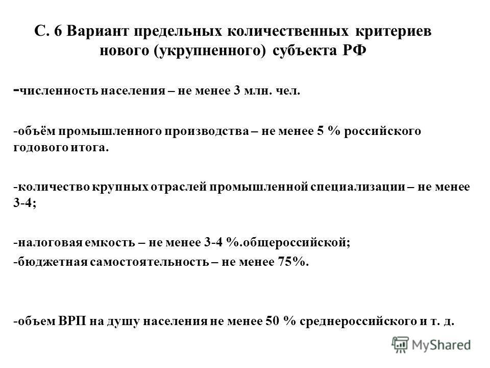 С. 6 Вариант предельных количественных критериев нового (укрупненного) субъекта РФ - численность населения – не менее 3 млн. чел. -объём промышленного производства – не менее 5 % российского годового итога. -количество крупных отраслей промышленной с