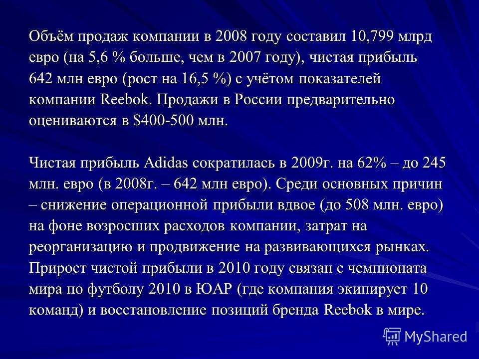 Объём продаж компании в 2008 году составил 10,799 млрд евро (на 5,6 % больше, чем в 2007 году), чистая прибыль 642 млн евро (рост на 16,5 %) с учётом показателей компании Reebok. Продажи в России предварительно оцениваются в $400-500 млн. Чистая приб
