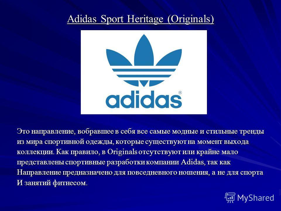 Adidas Sport Heritage (Originals) Это направление, вобравшее в себя все самые модные и стильные тренды из мира спортивной одежды, которые существуют на момент выхода коллекции. Как правило, в Originals отсутствуют или крайне мало представлены спортив