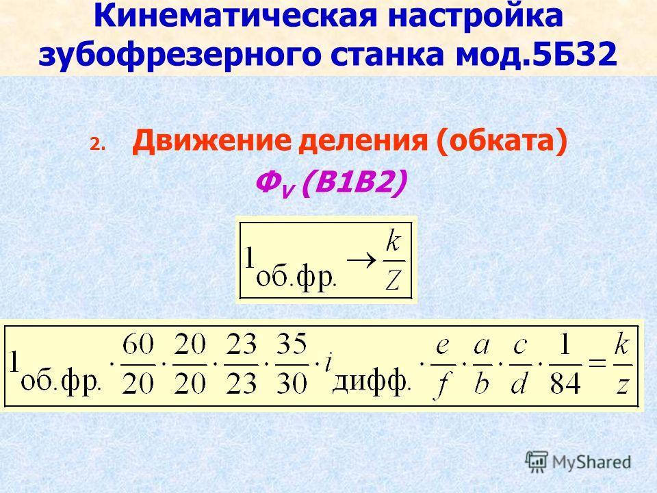 Кинематическая настройка зубофрезерного станка мод.5Б32 2. Движение деления (обката) Ф V (В1В2)