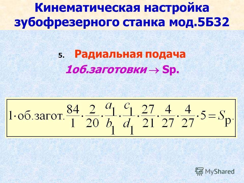 Кинематическая настройка зубофрезерного станка мод.5Б32 5. Радиальная подача 1об.заготовки Sр.