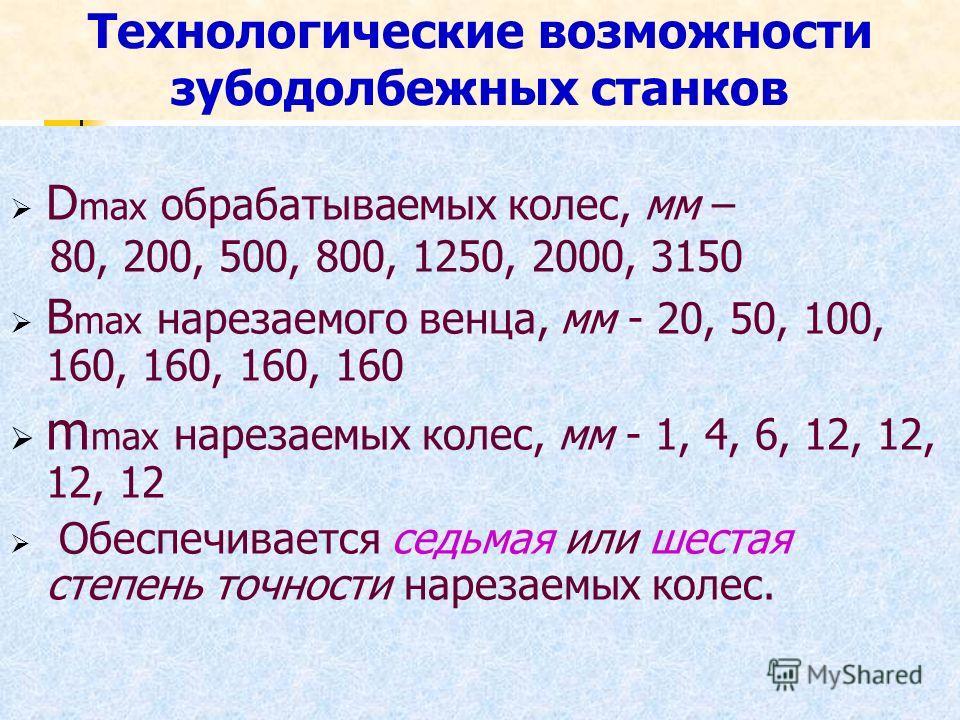 Технологические возможности зубодолбежных станков D max обрабатываемых колес, мм – 80, 200, 500, 800, 1250, 2000, 3150 B max нарезаемого венца, мм - 20, 50, 100, 160, 160, 160, 160 m max нарезаемых колес, мм - 1, 4, 6, 12, 12, 12, 12 Обеспечивается с