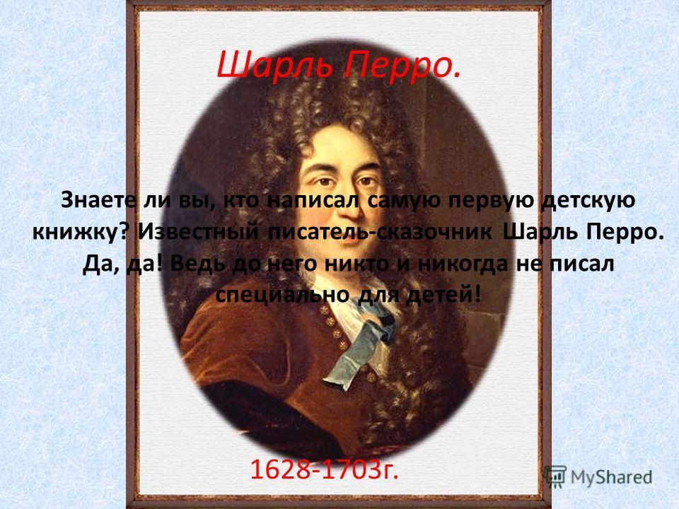 Шарль Перро. 1628-1703г. Знаете ли вы, кто написал самую первую детскую книжку? Известный писатель-сказочник Шарль Перро. Да, да! Ведь до него никто и никогда не писал специально для детей!