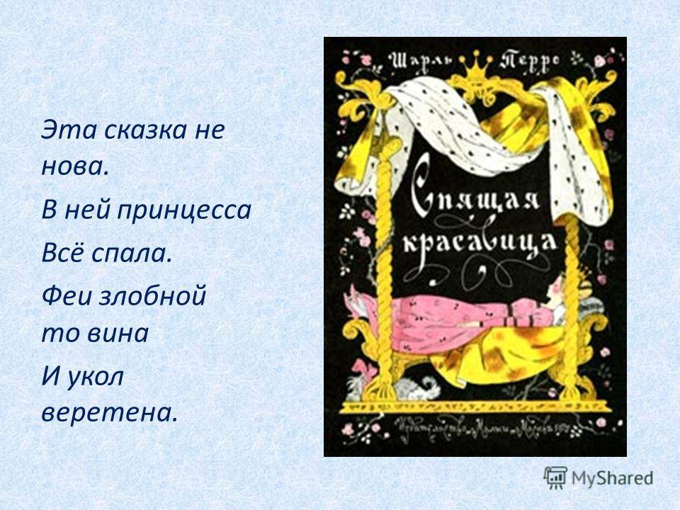 Эта сказка не нова. В ней принцесса Всё спала. Феи злобной то вина И укол веретена.