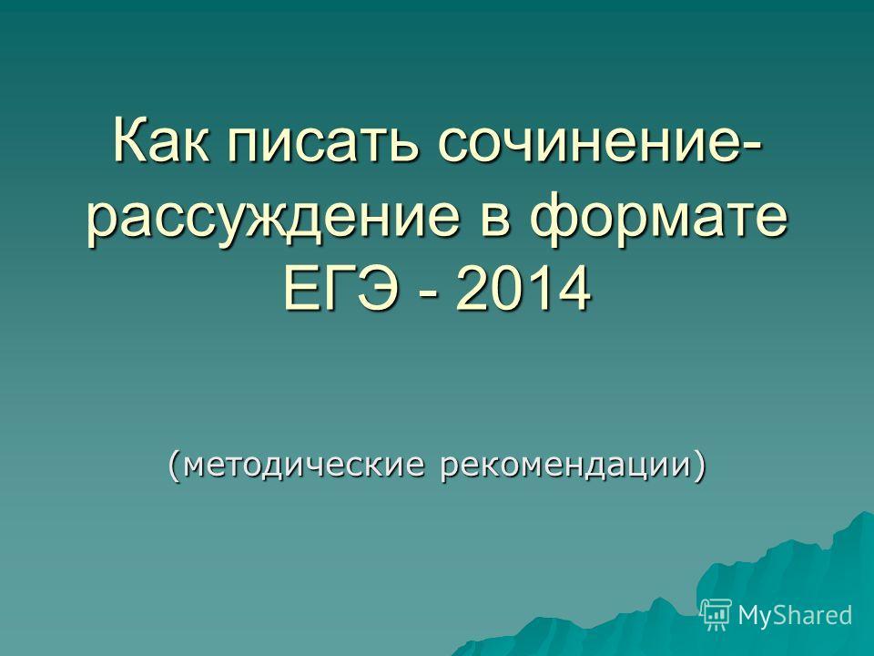 Как писать сочинение- рассуждение в формате ЕГЭ - 2014 (методические рекомендации)