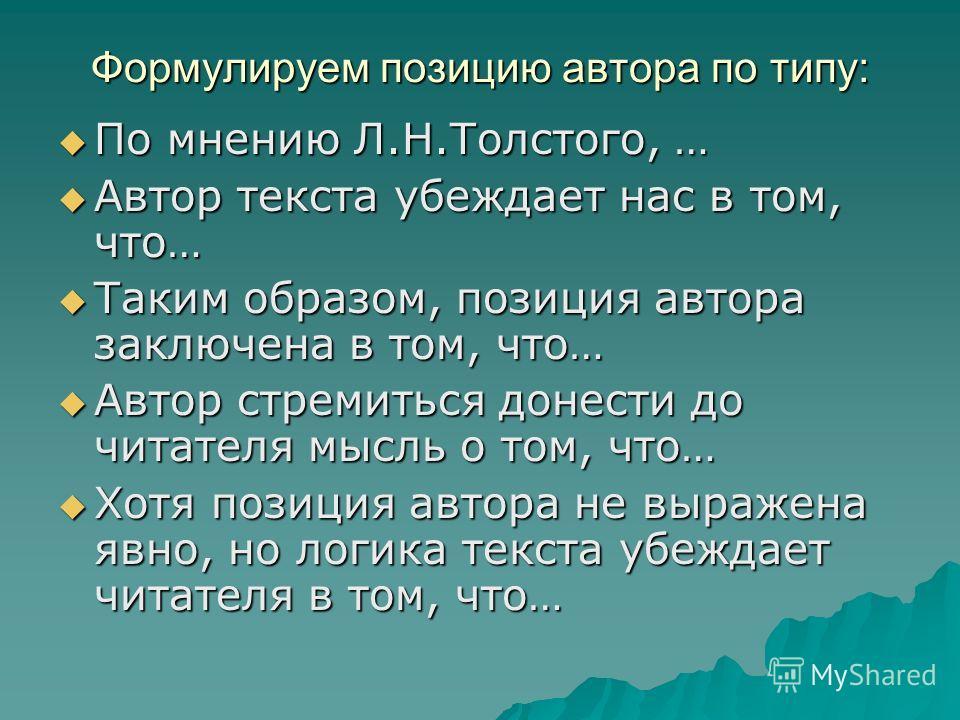 Формулируем позицию автора по типу: По мнению Л.Н.Толстого, … По мнению Л.Н.Толстого, … Автор текста убеждает нас в том, что… Автор текста убеждает нас в том, что… Таким образом, позиция автора заключена в том, что… Таким образом, позиция автора закл