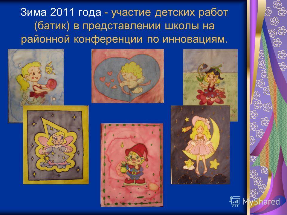 Зима 2011 года - участие детских работ (батик) в представлении школы на районной конференции по инновациям.