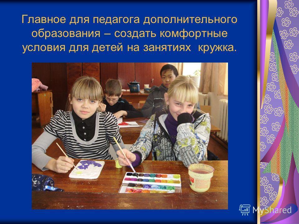 Главное для педагога дополнительного образования – создать комфортные условия для детей на занятиях кружка.