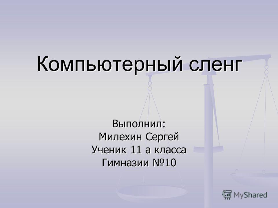 Компьютерный сленг Выполнил: Милехин Сергей Ученик 11 а класса Гимназии 10