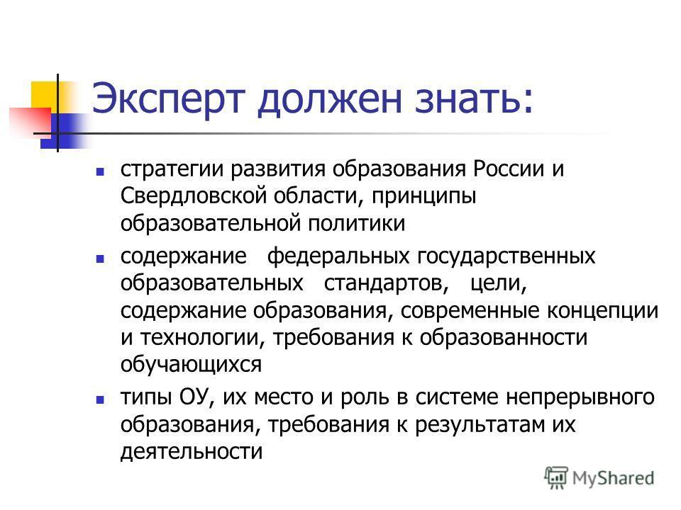 Эксперт должен знать: стратегии развития образования России и Свердловской области, принципы образовательной политики содержание федеральных государственных образовательных стандартов, цели, содержание образования, современные концепции и технологии,