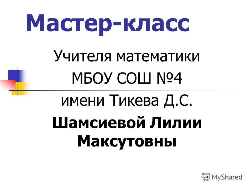 Мастер-класс Учителя математики МБОУ СОШ 4 имени Тикева Д.С. Шамсиевой Лилии Максутовны