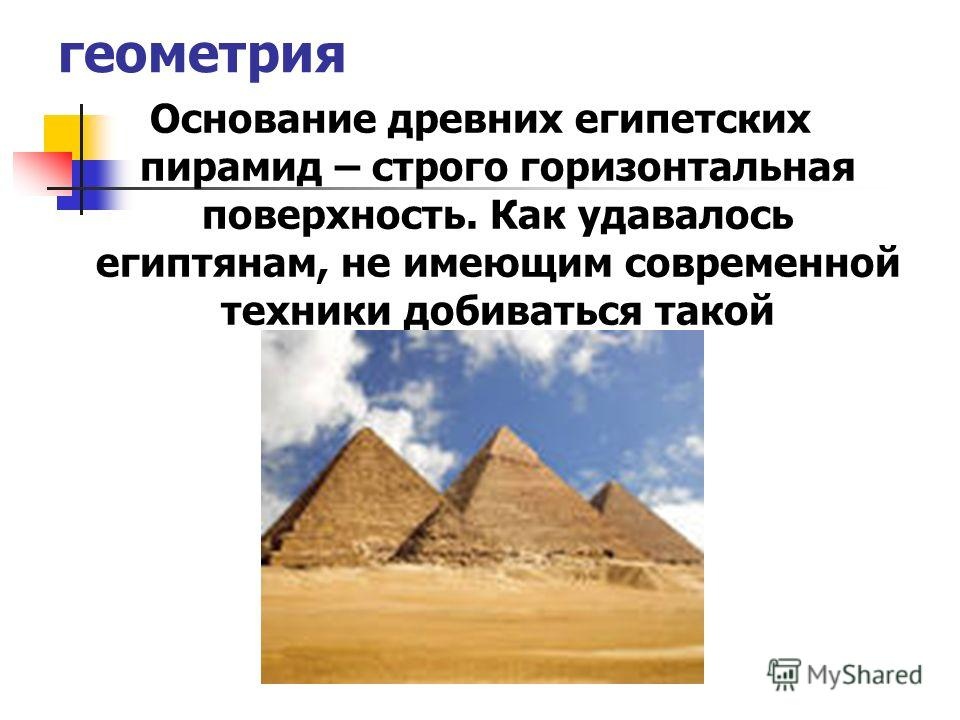 геометрия Основание древних египетских пирамид – строго горизонтальная поверхность. Как удавалось египтянам, не имеющим современной техники добиваться такой горизонтальности?