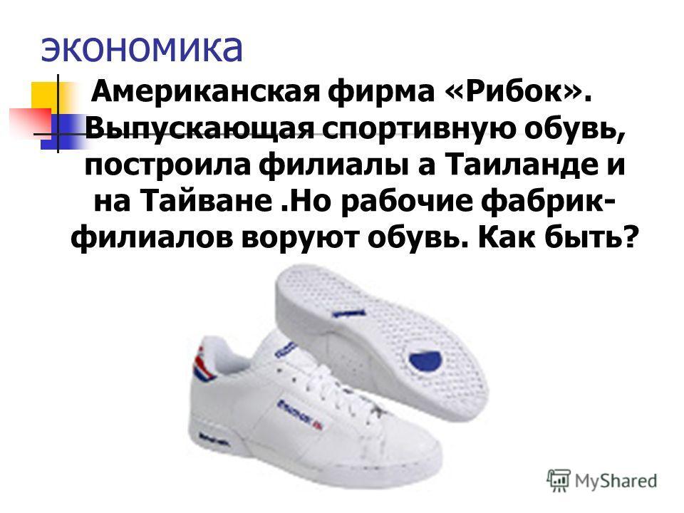 экономика Американская фирма «Рибок». Выпускающая спортивную обувь, построила филиалы а Таиланде и на Тайване.Но рабочие фабрик- филиалов воруют обувь. Как быть?