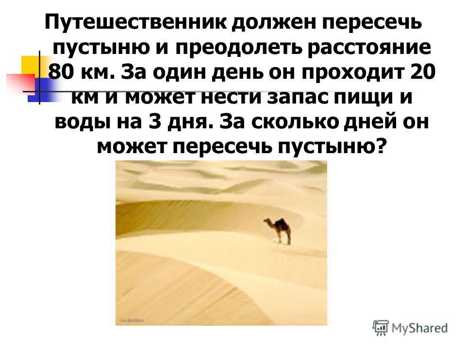 Путешественник должен пересечь пустыню и преодолеть расстояние 80 км. За один день он проходит 20 км и может нести запас пищи и воды на 3 дня. За сколько дней он может пересечь пустыню?