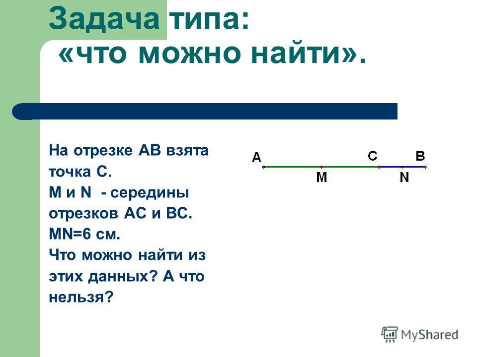 Задача типа: «что можно найти». На отрезке АВ взята точка С. M и N - середины отрезков АС и ВС. MN=6 см. Что можно найти из этих данных? А что нельзя?