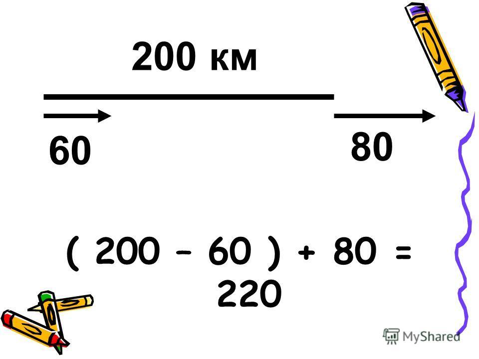 ( 200 – 60 ) + 80 = 220 200 км 60 80