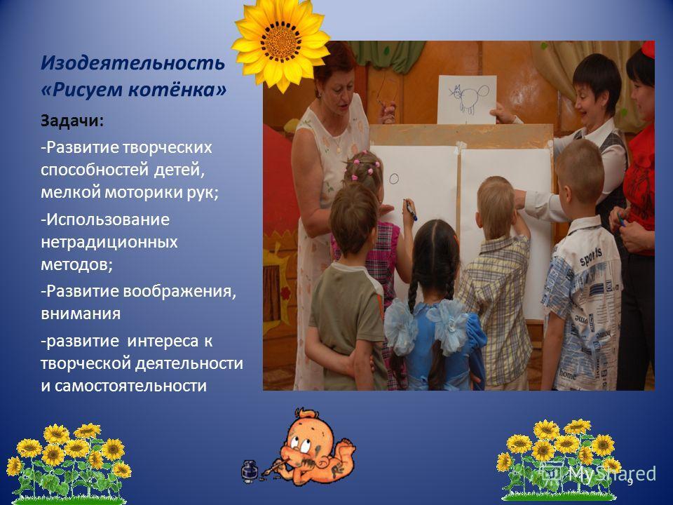 Изодеятельность «Рисуем котёнка» Задачи: -Развитие творческих способностей детей, мелкой моторики рук; -Использование нетрадиционных методов; -Развитие воображения, внимания -развитие интереса к творческой деятельности и самостоятельности 9