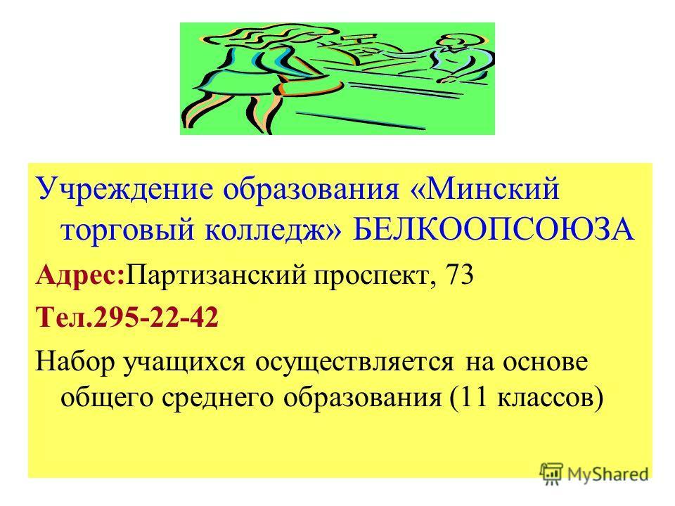 Учреждение образования «Минский торговый колледж» БЕЛКООПСОЮЗА Адрес:Партизанский проспект, 73 Тел.295-22-42 Набор учащихся осуществляется на основе общего среднего образования (11 классов)