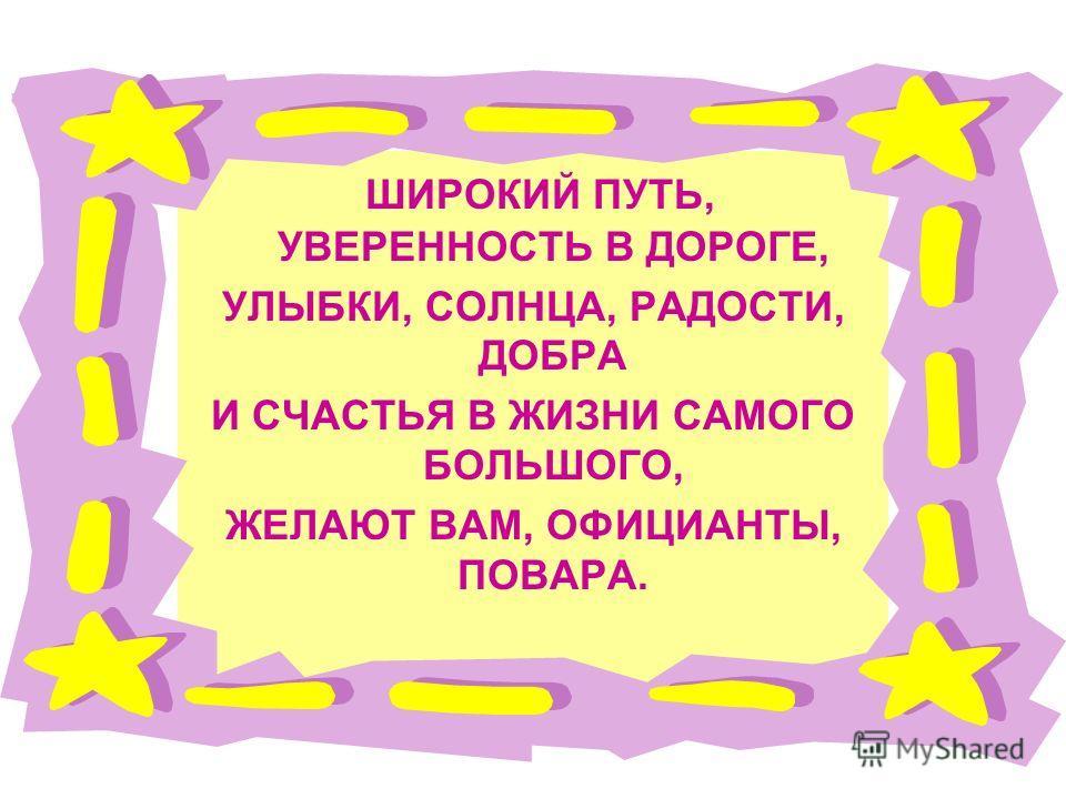 ШИРОКИЙ ПУТЬ, УВЕРЕННОСТЬ В ДОРОГЕ, УЛЫБКИ, СОЛНЦА, РАДОСТИ, ДОБРА И СЧАСТЬЯ В ЖИЗНИ САМОГО БОЛЬШОГО, ЖЕЛАЮТ ВАМ, ОФИЦИАНТЫ, ПОВАРА.
