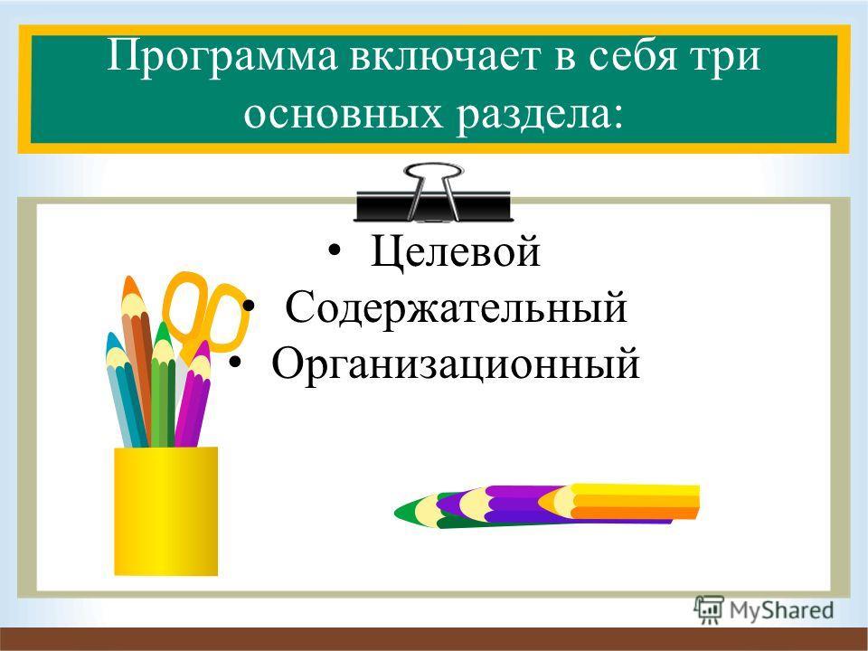 Программа включает в себя три основных раздела: Целевой Содержательный Организационный