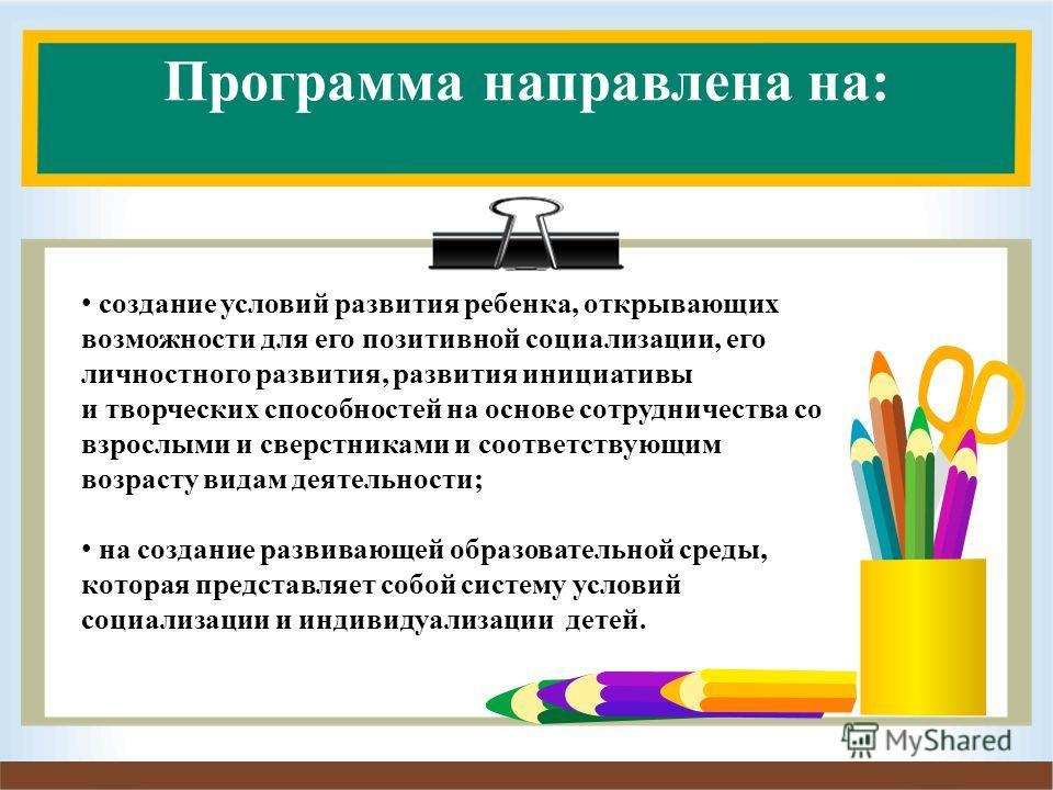 Программа направлена на: создание условий развития ребенка, открывающих возможности для его позитивной социализации, его личностного развития, развития инициативы и творческих способностей на основе сотрудничества со взрослыми и сверстниками и соотве