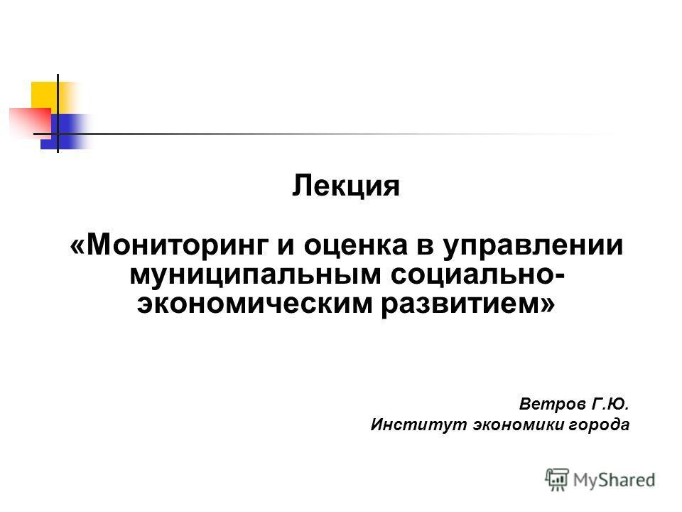 Лекция «Мониторинг и оценка в управлении муниципальным социально- экономическим развитием» Ветров Г.Ю. Институт экономики города