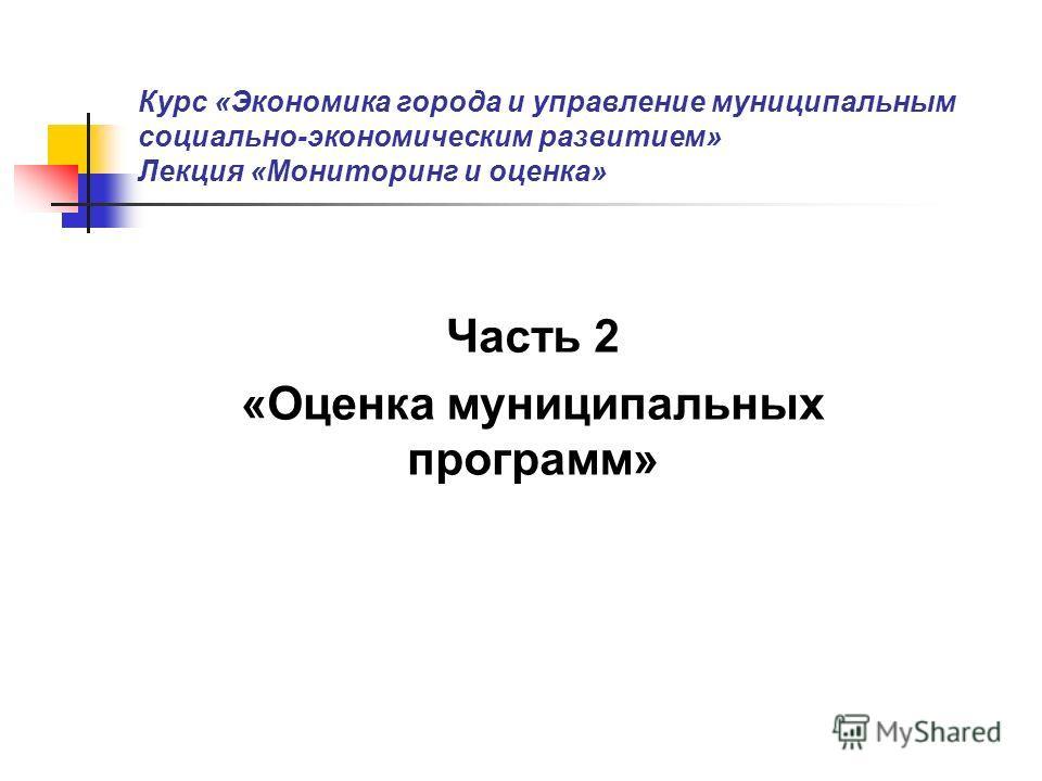 Курс «Экономика города и управление муниципальным социально-экономическим развитием» Лекция «Мониторинг и оценка» Часть 2 «Оценка муниципальных программ»