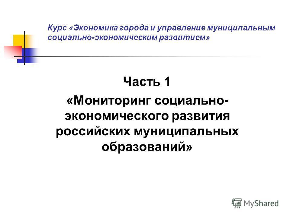 Курс «Экономика города и управление муниципальным социально-экономическим развитием» Часть 1 «Мониторинг социально- экономического развития российских муниципальных образований»