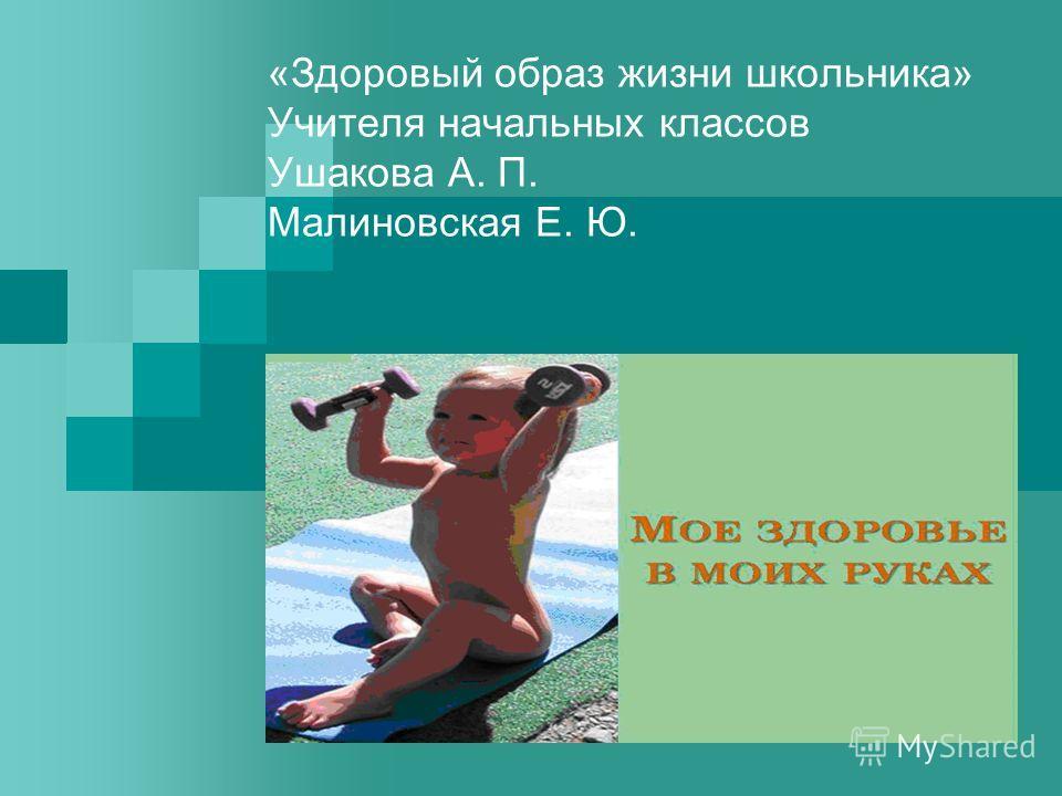 «Здоровый образ жизни школьника» Учителя начальных классов Ушакова А. П. Малиновская Е. Ю.