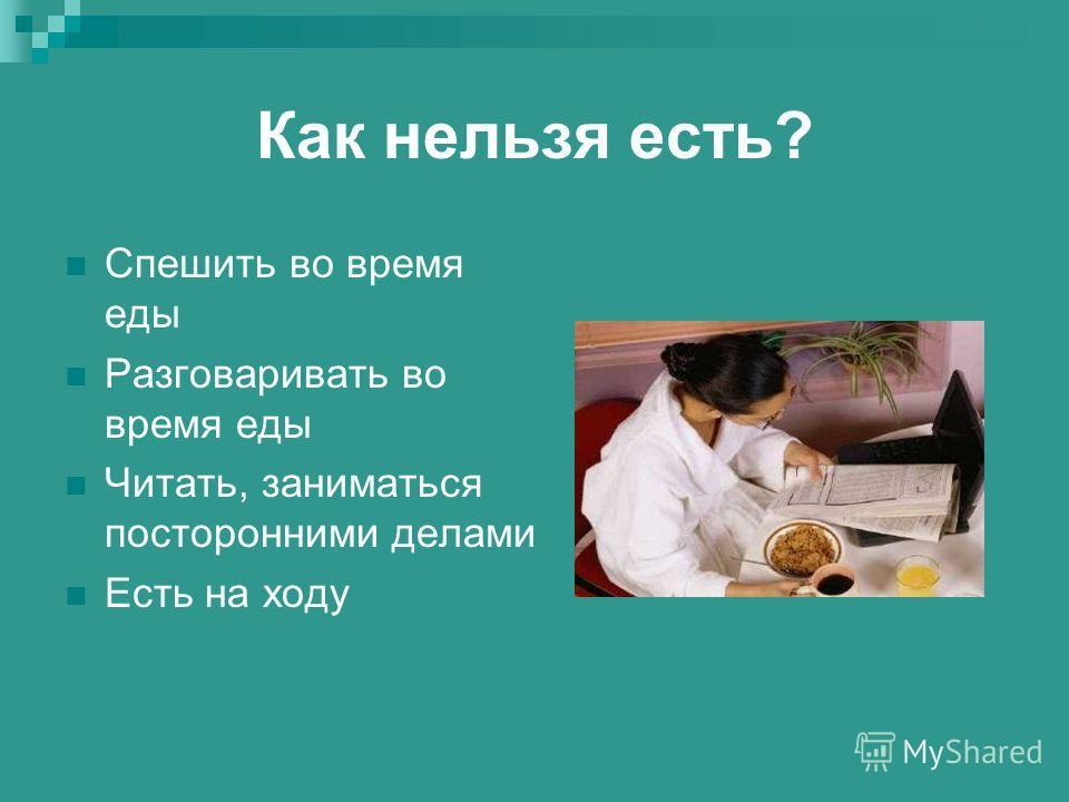 Как нельзя есть? Спешить во время еды Разговаривать во время еды Читать, заниматься посторонними делами Есть на ходу