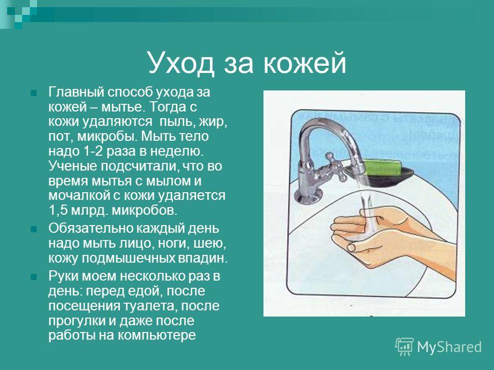 Уход за кожей Главный способ ухода за кожей – мытье. Тогда с кожи удаляются пыль, жир, пот, микробы. Мыть тело надо 1-2 раза в неделю. Ученые подсчитали, что во время мытья с мылом и мочалкой с кожи удаляется 1,5 млрд. микробов. Обязательно каждый де