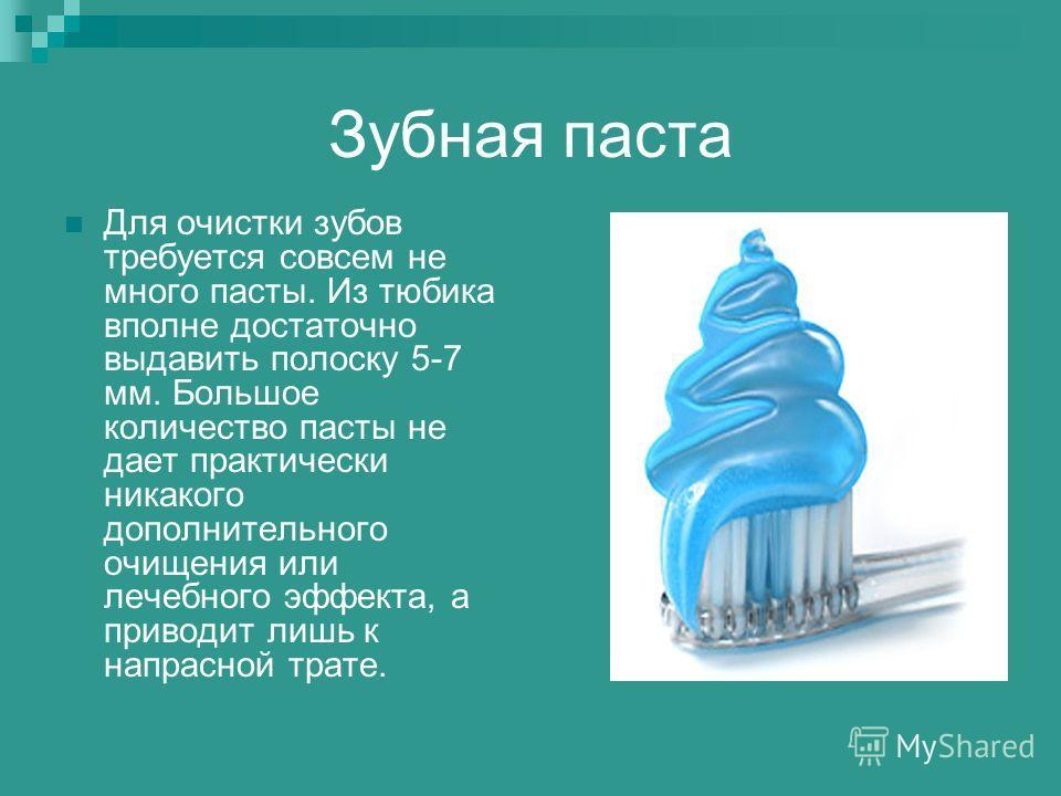 Зубная паста Для очистки зубов требуется совсем не много пасты. Из тюбика вполне достаточно выдавить полоску 5-7 мм. Большое количество пасты не дает практически никакого дополнительного очищения или лечебного эффекта, а приводит лишь к напрасной тра