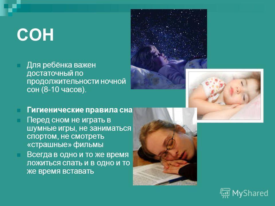 СОН Для ребёнка важен достаточный по продолжительности ночной сон (8-10 часов). Гигиенические правила сна Перед сном не играть в шумные игры, не заниматься спортом, не смотреть «страшные» фильмы Всегда в одно и то же время ложиться спать и в одно и т