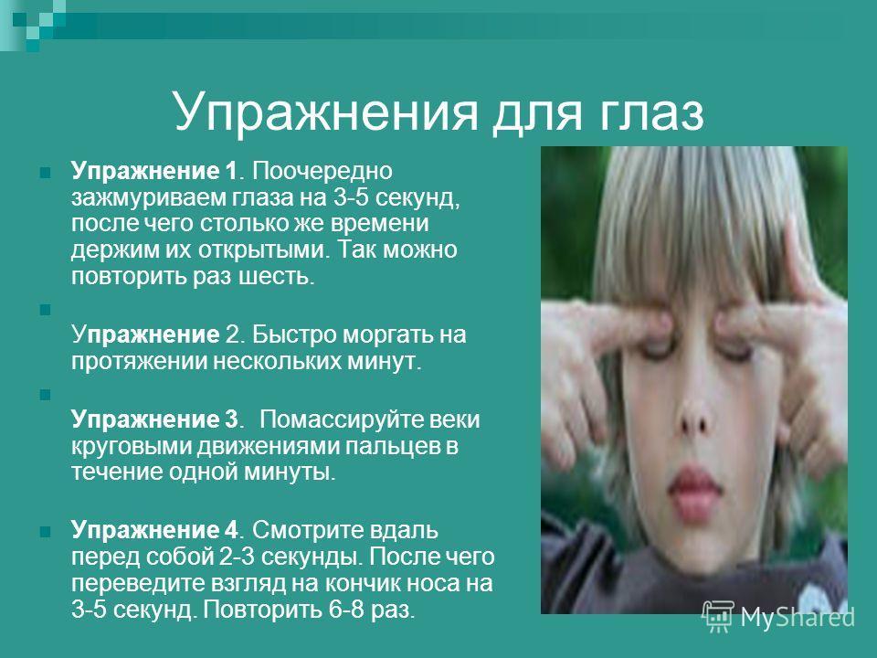 Упражнения для глаз Упражнение 1. Поочередно зажмуриваем глаза на 3-5 секунд, после чего столько же времени держим их открытыми. Так можно повторить раз шесть. Упражнение 2. Быстро моргать на протяжении нескольких минут. Упражнение 3. Помассируйте ве