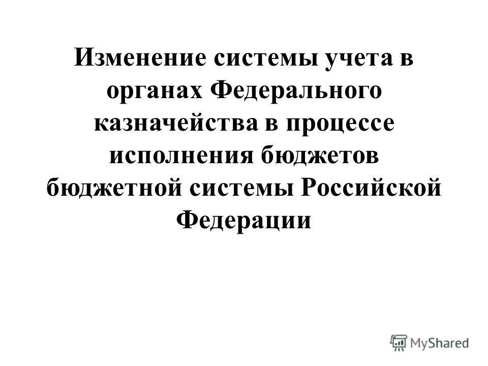 Изменение системы учета в органах Федерального казначейства в процессе исполнения бюджетов бюджетной системы Российской Федерации