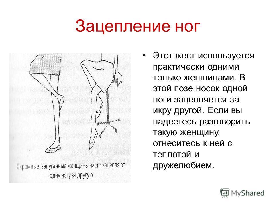 Зацепление ног Этот жест используется практически одними только женщинами. В этой позе носок одной ноги зацепляется за икру другой. Если вы надеетесь разговорить такую женщину, отнеситесь к ней с теплотой и дружелюбием.