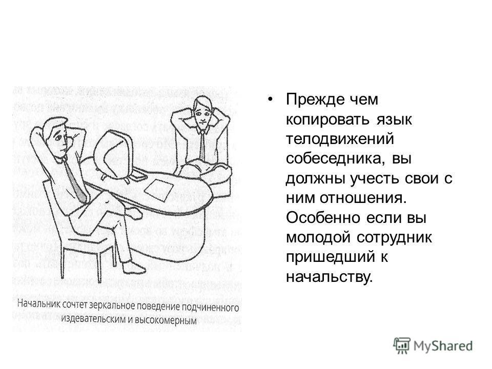 Прежде чем копировать язык телодвижений собеседника, вы должны учесть свои с ним отношения. Особенно если вы молодой сотрудник пришедший к начальству.
