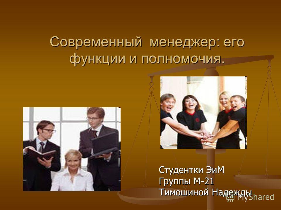 Современный менеджер: его функции и полномочия. Студентки ЭиМ Группы М-21 Тимошиной Надежды